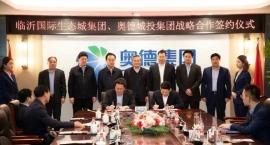临沂国际生态城集团与奥德集团签署战略合作协议